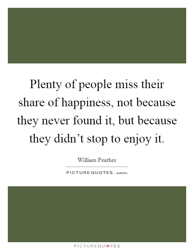 Plenty of people miss their share of happiness, not because they never found it, but because they didn't stop to enjoy it Picture Quote #1
