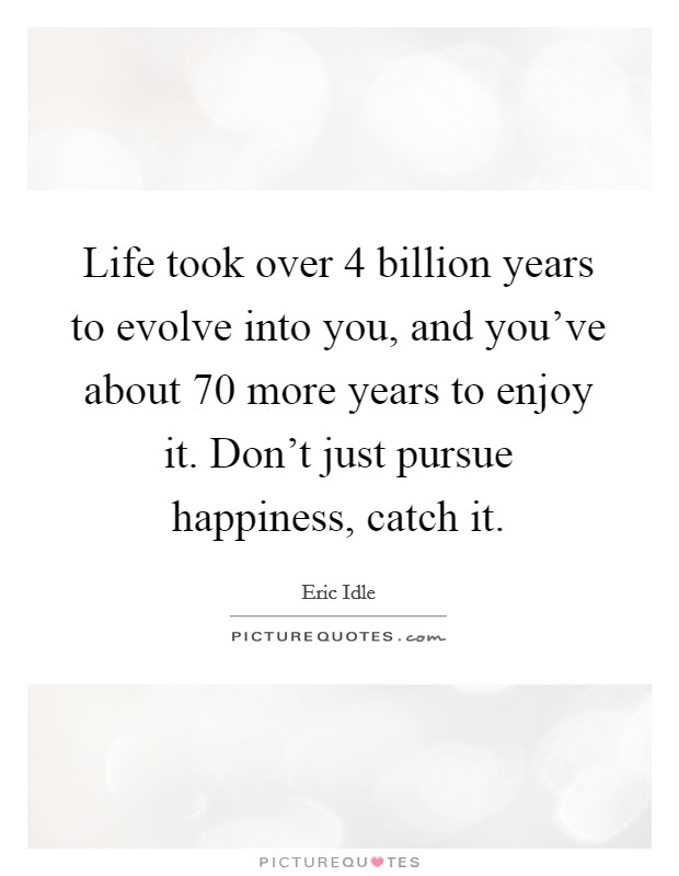 Life took over 4 billion years to evolve into you, and you've about 70 more years to enjoy it. Don't just pursue happiness, catch it. Picture Quote #1