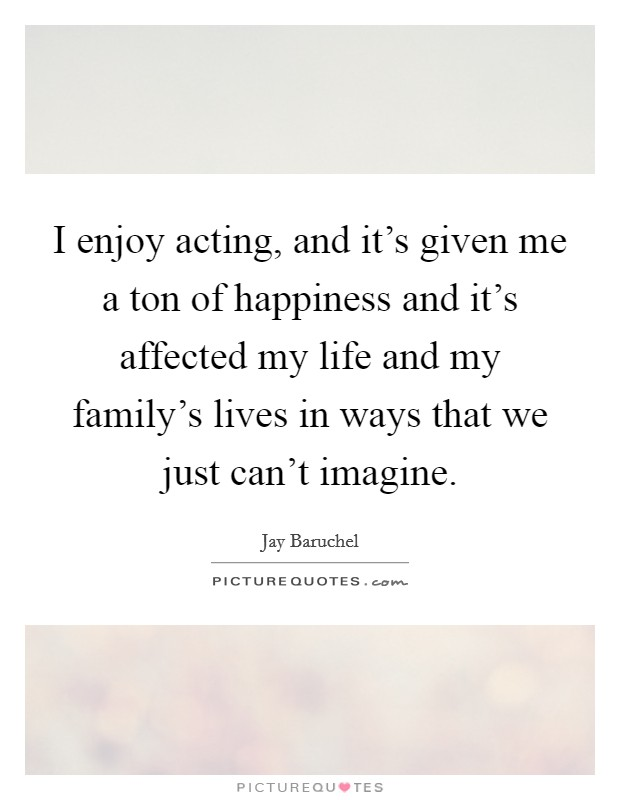 I enjoy acting, and it's given me a ton of happiness and it's affected my life and my family's lives in ways that we just can't imagine Picture Quote #1