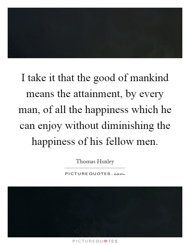 I take it that the good of mankind means the attainment, by every man, of all the happiness which he can enjoy without diminishing the happiness of his fellow men Picture Quote #1