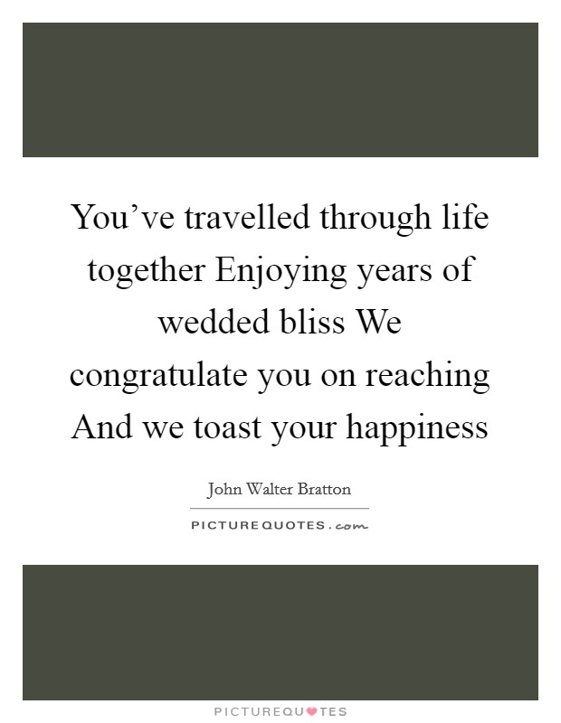 You've travelled through life together Enjoying years of wedded bliss We congratulate you on reaching And we toast your happiness Picture Quote #1