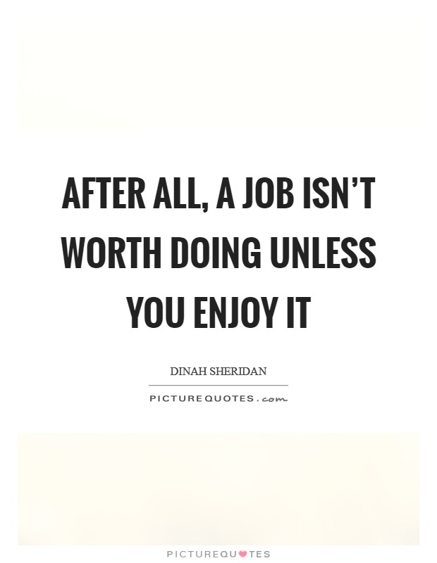 after all a job isnt worth doing unless you enjoy it picture quote