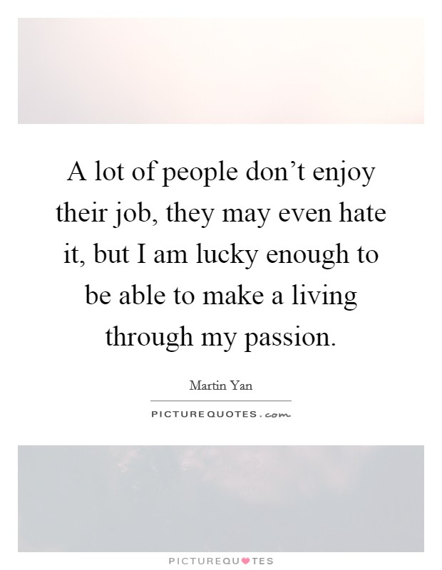 A lot of people don't enjoy their job, they may even hate it, but I am lucky enough to be able to make a living through my passion Picture Quote #1