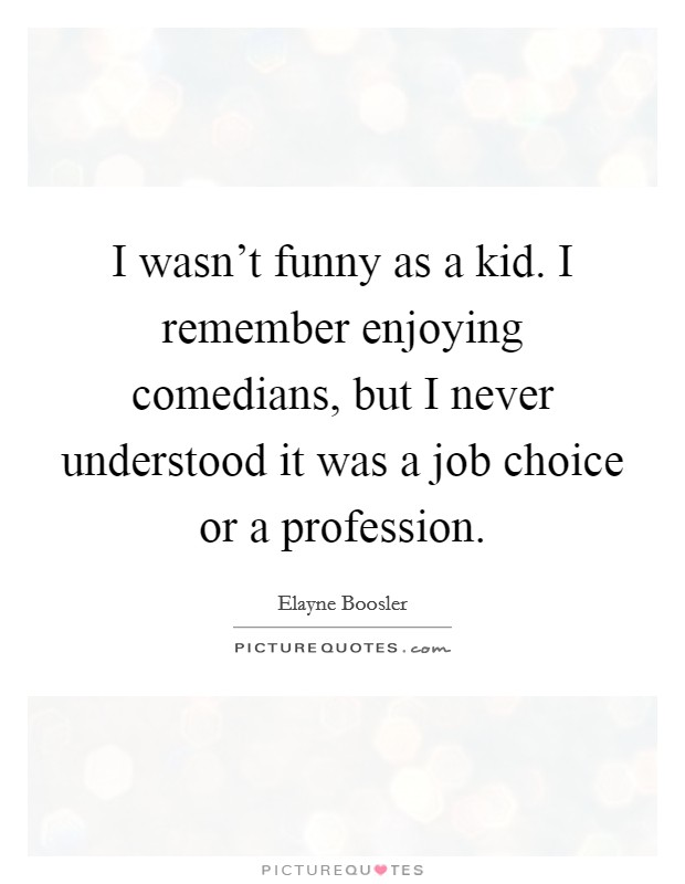 I wasn't funny as a kid. I remember enjoying comedians, but I never understood it was a job choice or a profession Picture Quote #1
