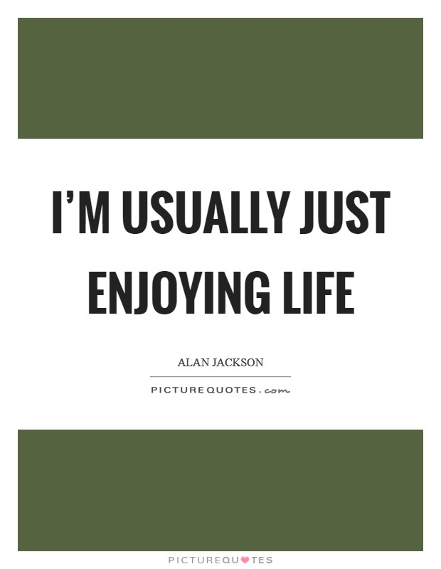 I'm usually just enjoying life Picture Quote #1