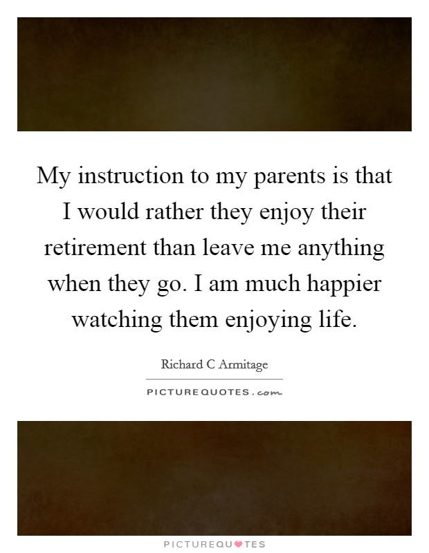 My instruction to my parents is that I would rather they enjoy their retirement than leave me anything when they go. I am much happier watching them enjoying life Picture Quote #1