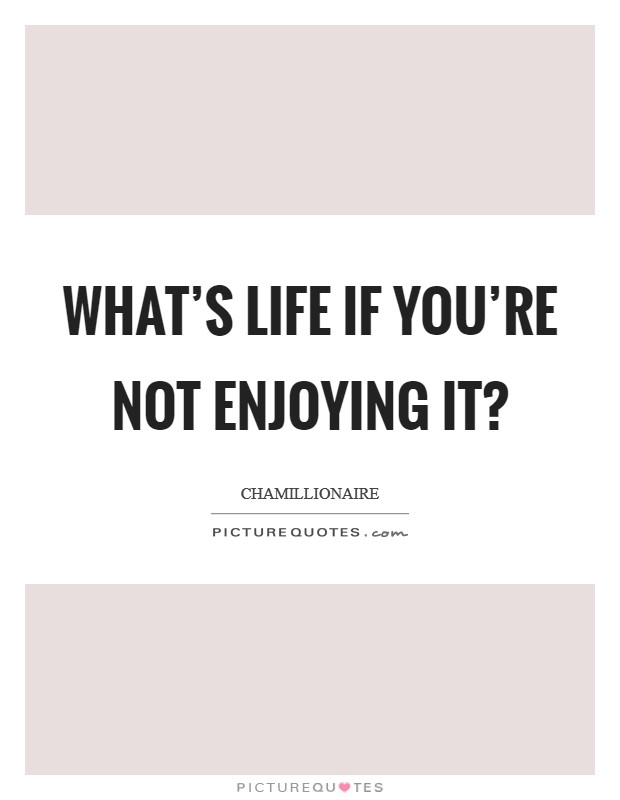 What's life if you're not enjoying it? Picture Quote #1