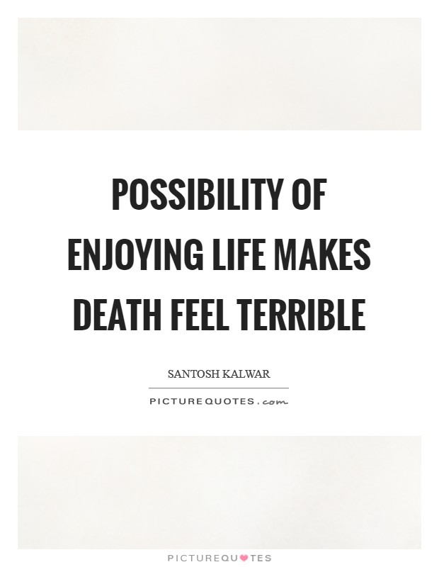 Possibility of enjoying life makes death feel terrible Picture Quote #1
