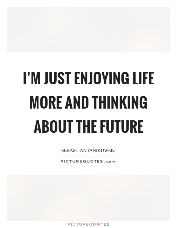 I'm just enjoying life more and thinking about the future Picture Quote #1