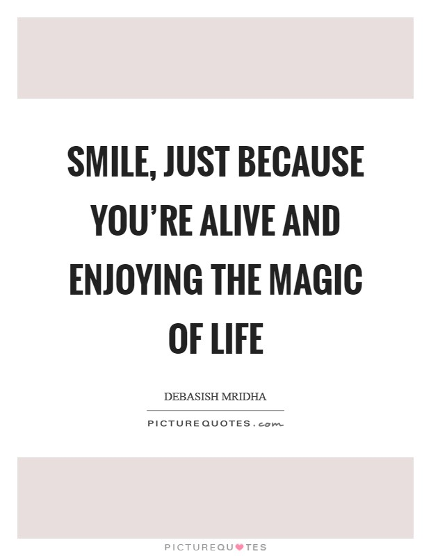 Smile, just because you're alive and enjoying the magic of life Picture Quote #1