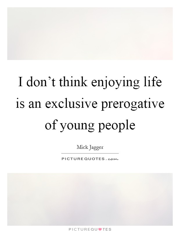 I don't think enjoying life is an exclusive prerogative of young people Picture Quote #1
