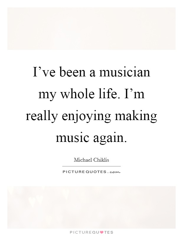 I've been a musician my whole life. I'm really enjoying making music again Picture Quote #1