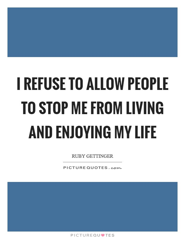 I refuse to allow people to stop me from living and enjoying my life Picture Quote #1