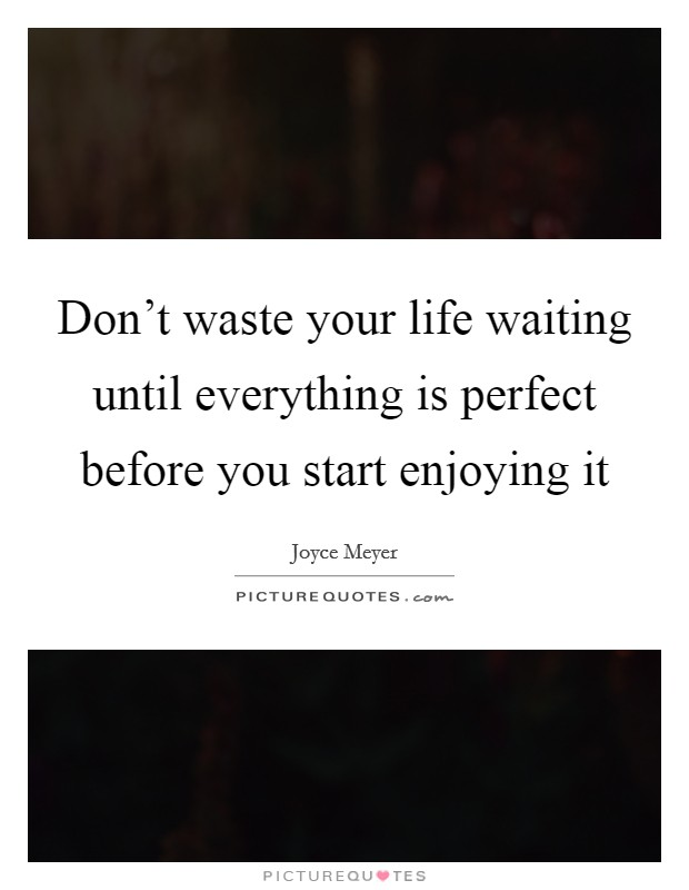 Don't waste your life waiting until everything is perfect before you start enjoying it Picture Quote #1
