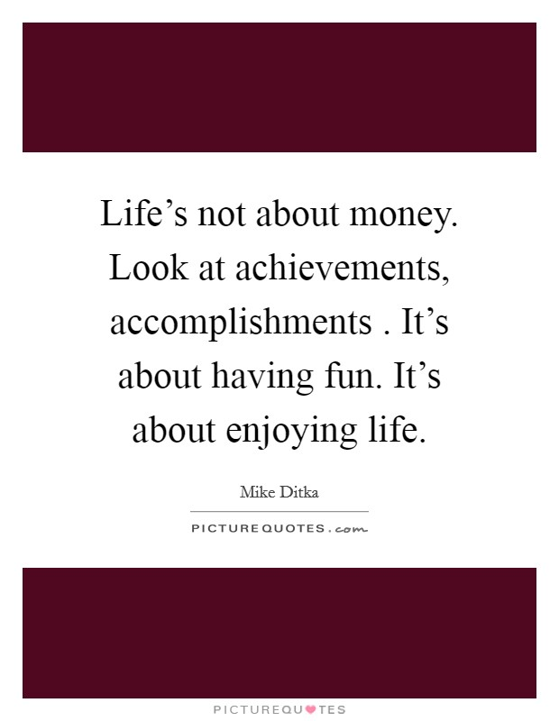 Life's not about money. Look at achievements, accomplishments . It's about having fun. It's about enjoying life Picture Quote #1