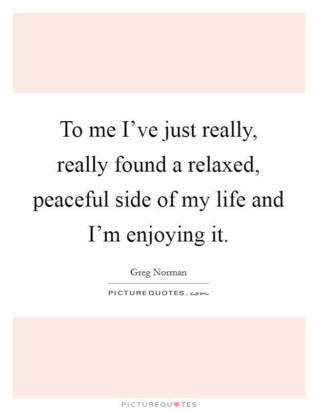 To me I've just really, really found a relaxed, peaceful side of my life and I'm enjoying it Picture Quote #1