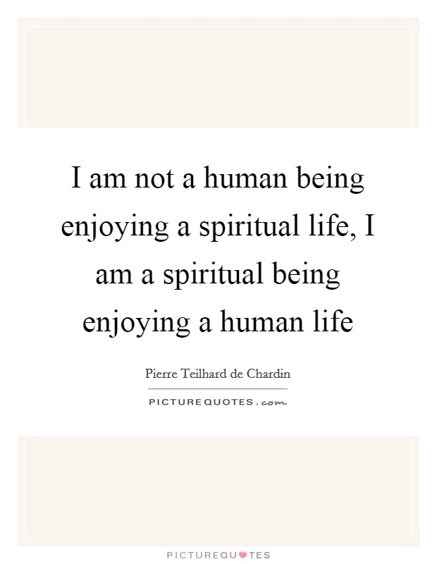 I am not a human being enjoying a spiritual life, I am a spiritual being enjoying a human life Picture Quote #1