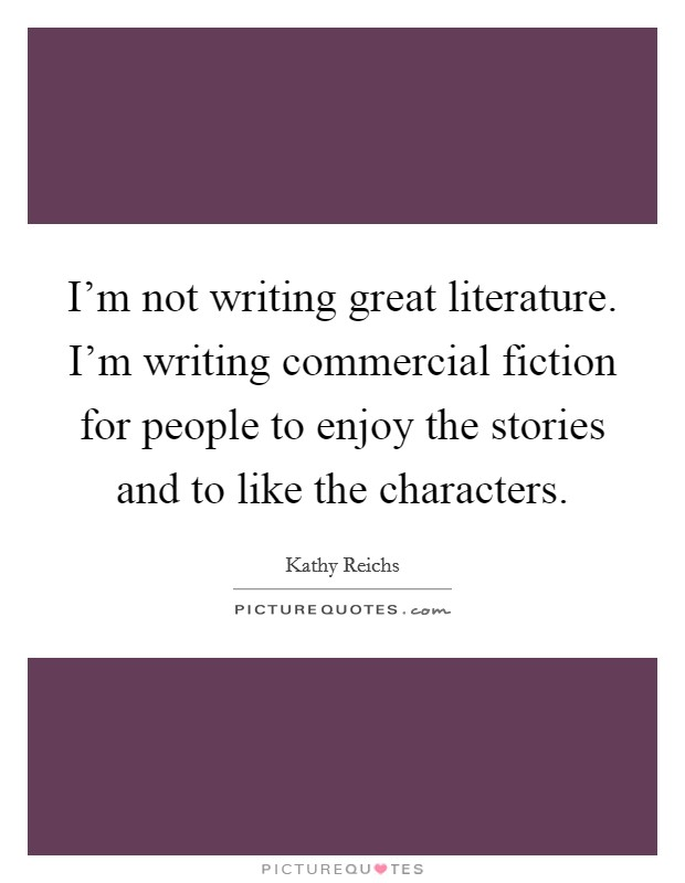 I'm not writing great literature. I'm writing commercial fiction for people to enjoy the stories and to like the characters Picture Quote #1