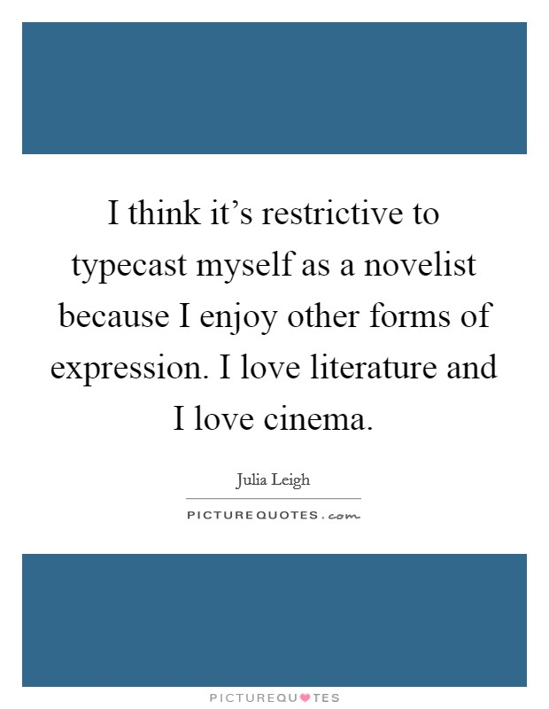 I think it's restrictive to typecast myself as a novelist because I enjoy other forms of expression. I love literature and I love cinema Picture Quote #1