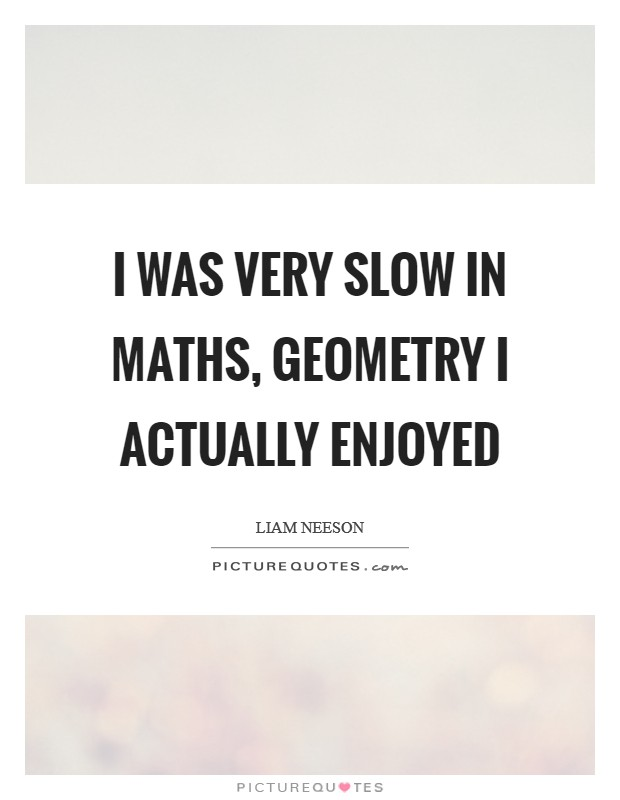 I was very slow in maths, geometry I actually enjoyed Picture Quote #1