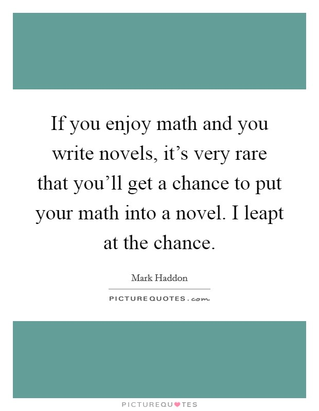 If you enjoy math and you write novels, it's very rare that you'll get a chance to put your math into a novel. I leapt at the chance. Picture Quote #1