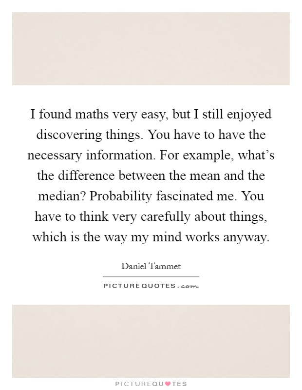 I found maths very easy, but I still enjoyed discovering things. You have to have the necessary information. For example, what's the difference between the mean and the median? Probability fascinated me. You have to think very carefully about things, which is the way my mind works anyway. Picture Quote #1