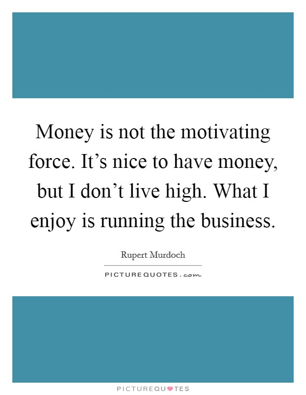 Money is not the motivating force. It's nice to have money, but I don't live high. What I enjoy is running the business Picture Quote #1