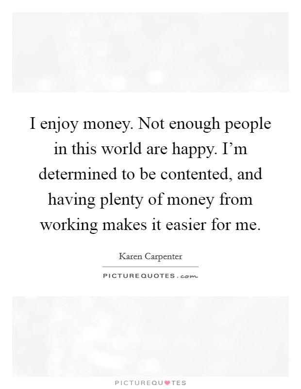 I enjoy money. Not enough people in this world are happy. I'm determined to be contented, and having plenty of money from working makes it easier for me. Picture Quote #1