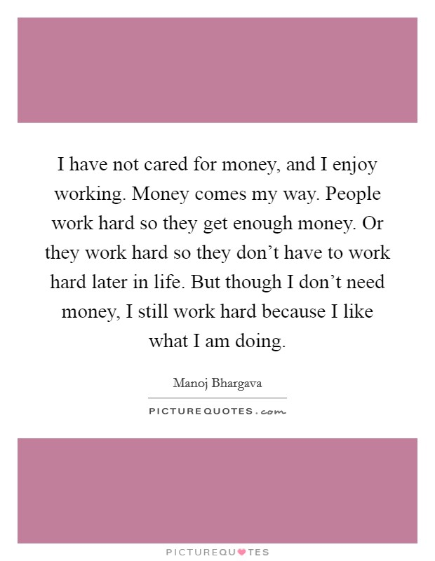 I have not cared for money, and I enjoy working. Money comes my way. People work hard so they get enough money. Or they work hard so they don't have to work hard later in life. But though I don't need money, I still work hard because I like what I am doing. Picture Quote #1
