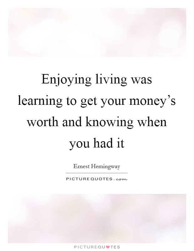 Enjoying living was learning to get your money's worth and knowing when you had it Picture Quote #1