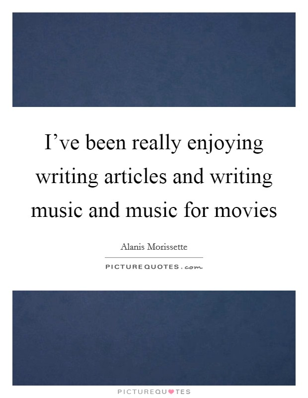 I've been really enjoying writing articles and writing music and music for movies Picture Quote #1