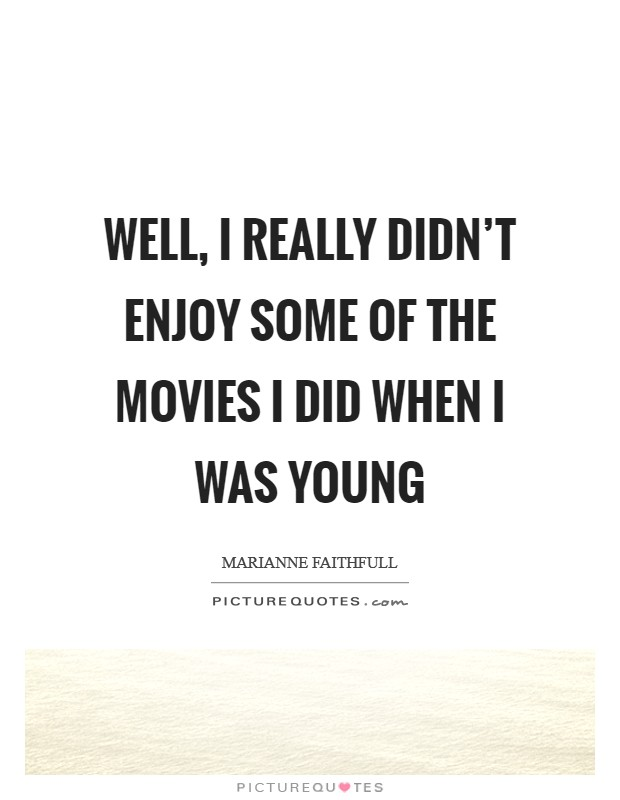 Well, I really didn't enjoy some of the movies I did when I was young Picture Quote #1