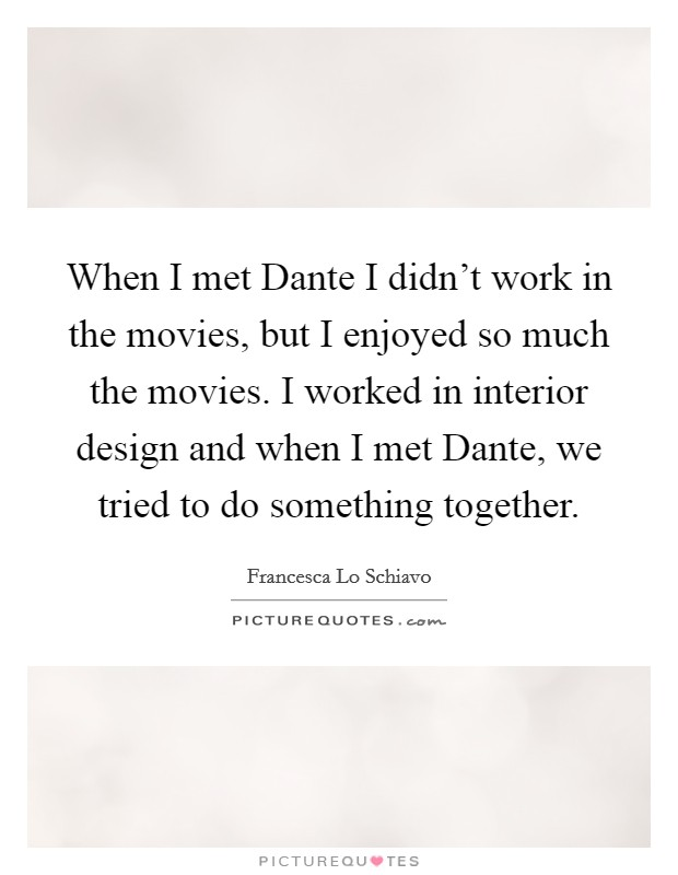 When I met Dante I didn't work in the movies, but I enjoyed so much the movies. I worked in interior design and when I met Dante, we tried to do something together Picture Quote #1