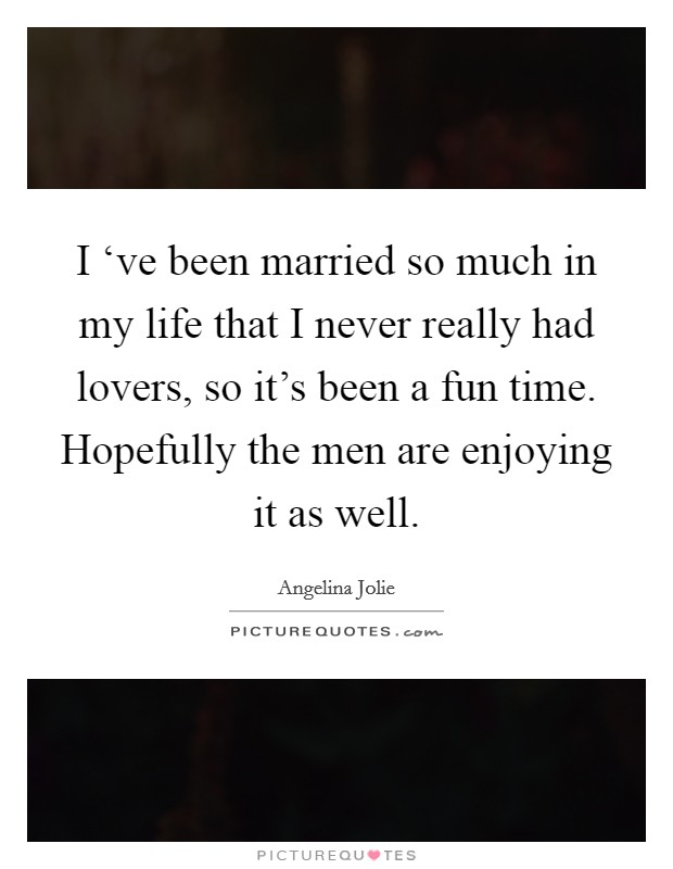 I 've been married so much in my life that I never really had lovers, so it's been a fun time. Hopefully the men are enjoying it as well Picture Quote #1