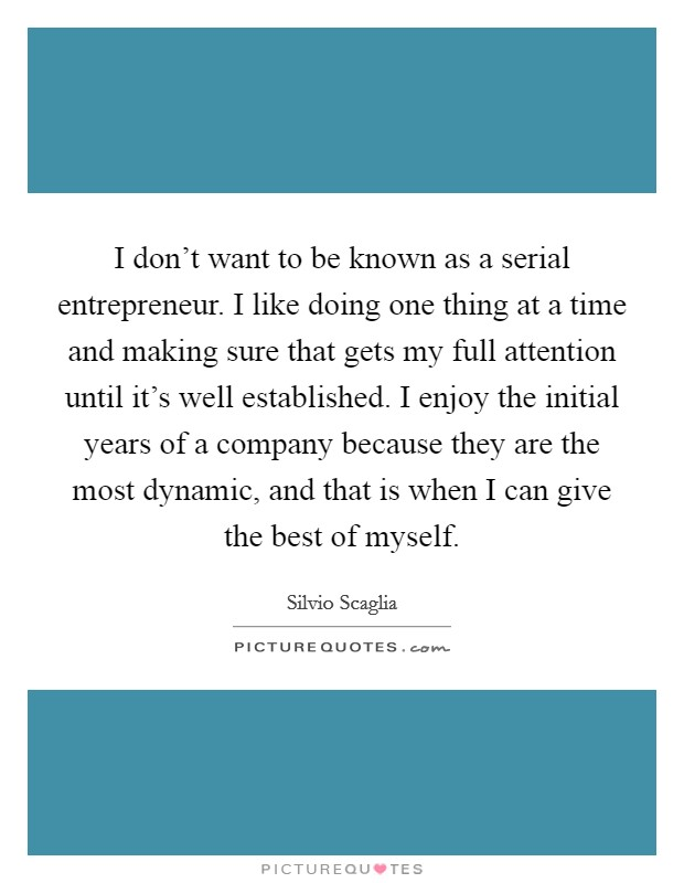 I don't want to be known as a serial entrepreneur. I like doing one thing at a time and making sure that gets my full attention until it's well established. I enjoy the initial years of a company because they are the most dynamic, and that is when I can give the best of myself Picture Quote #1