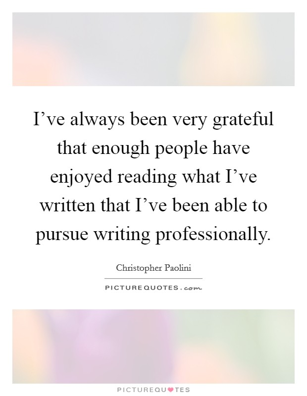 I've always been very grateful that enough people have enjoyed reading what I've written that I've been able to pursue writing professionally Picture Quote #1