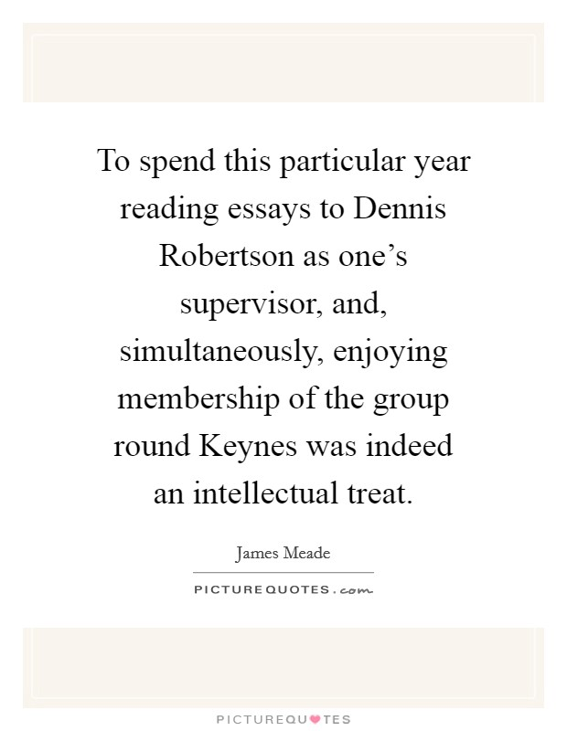 To spend this particular year reading essays to Dennis Robertson as one's supervisor, and, simultaneously, enjoying membership of the group round Keynes was indeed an intellectual treat. Picture Quote #1