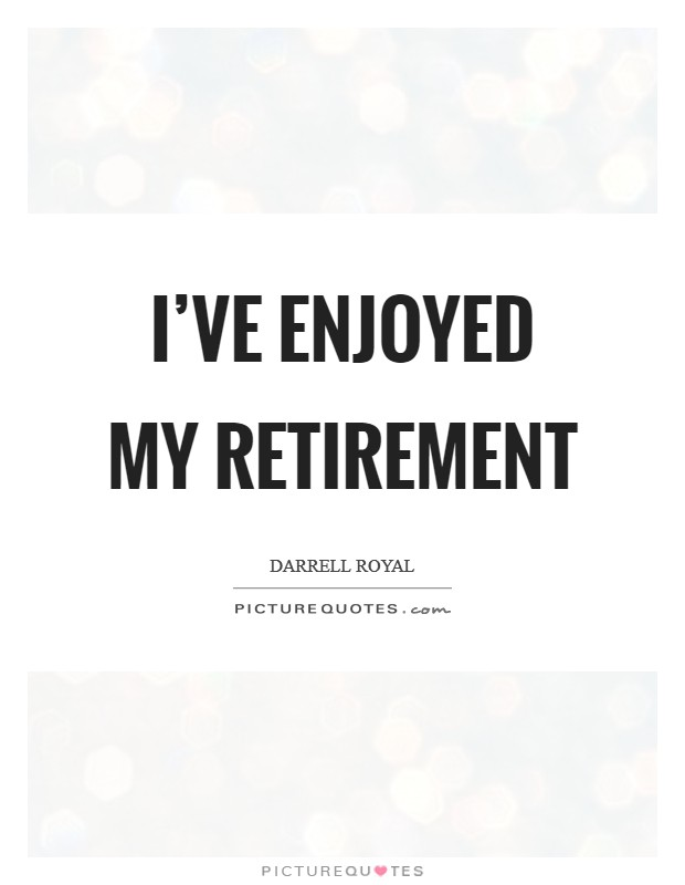 I've enjoyed my retirement Picture Quote #1