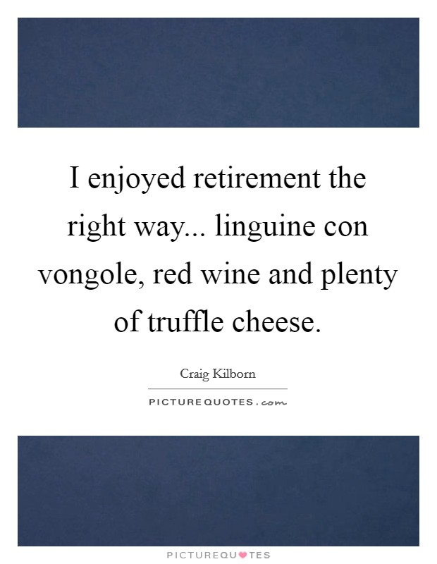 I enjoyed retirement the right way... linguine con vongole, red wine and plenty of truffle cheese Picture Quote #1