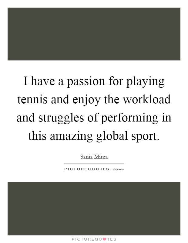 I have a passion for playing tennis and enjoy the workload and struggles of performing in this amazing global sport Picture Quote #1