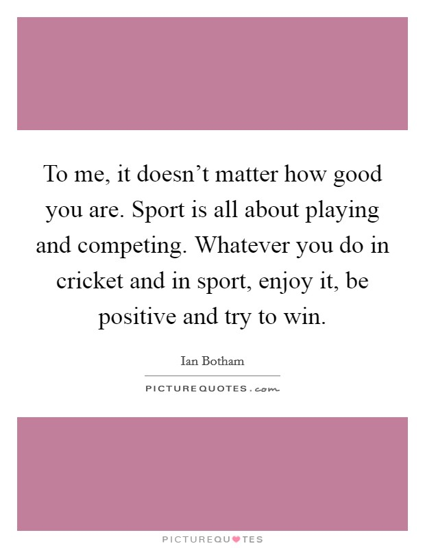 To me, it doesn't matter how good you are. Sport is all about playing and competing. Whatever you do in cricket and in sport, enjoy it, be positive and try to win. Picture Quote #1