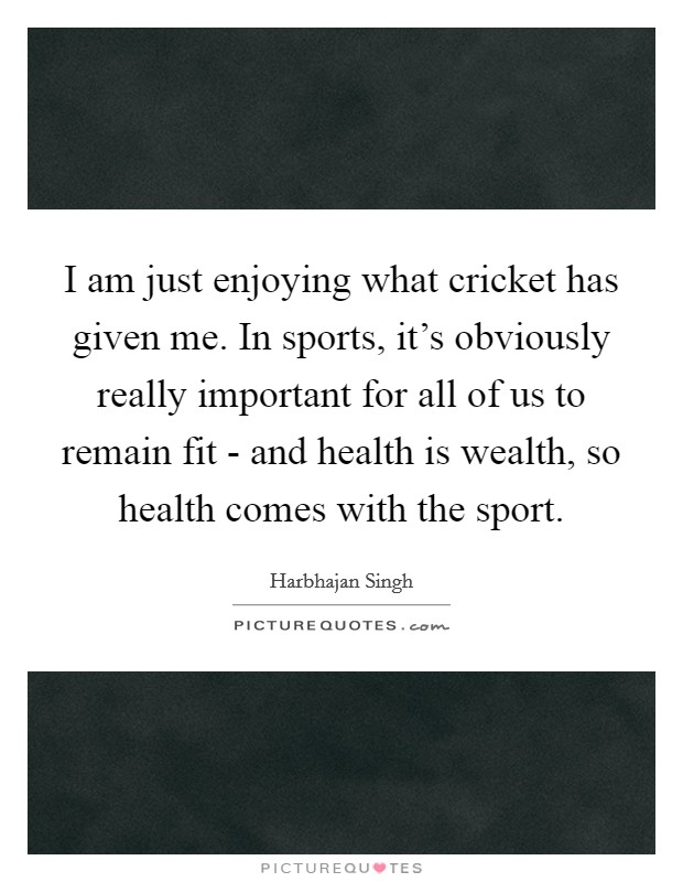 I am just enjoying what cricket has given me. In sports, it's obviously really important for all of us to remain fit - and health is wealth, so health comes with the sport Picture Quote #1