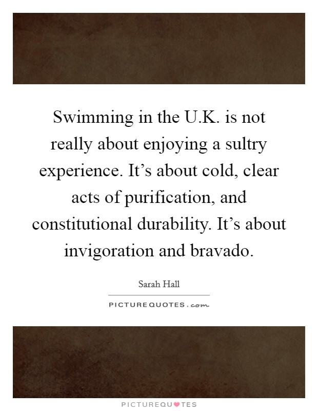 Swimming in the U.K. is not really about enjoying a sultry experience. It's about cold, clear acts of purification, and constitutional durability. It's about invigoration and bravado Picture Quote #1