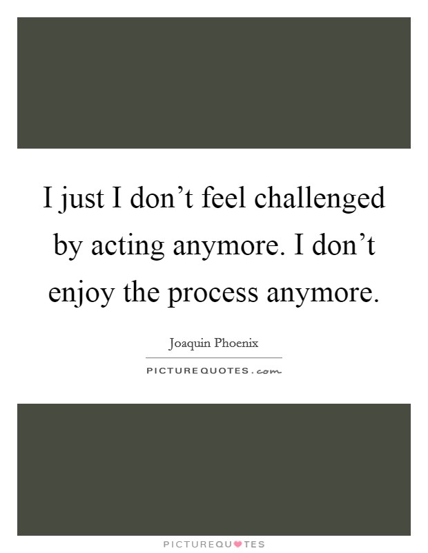 I just I don't feel challenged by acting anymore. I don't enjoy the process anymore Picture Quote #1