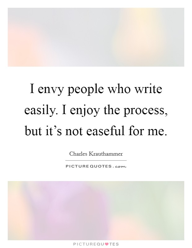 I envy people who write easily. I enjoy the process, but it's not easeful for me. Picture Quote #1