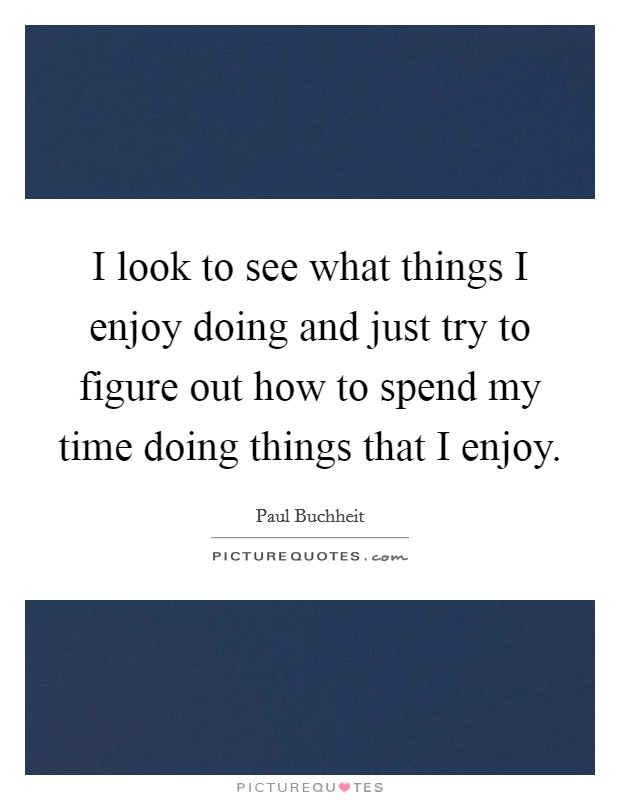I look to see what things I enjoy doing and just try to figure out how to spend my time doing things that I enjoy. Picture Quote #1