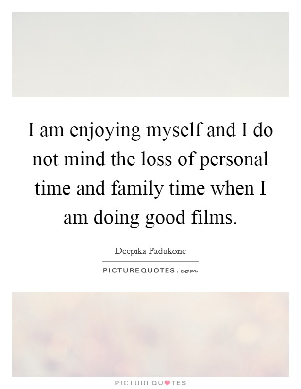 I am enjoying myself and I do not mind the loss of personal time and family time when I am doing good films Picture Quote #1