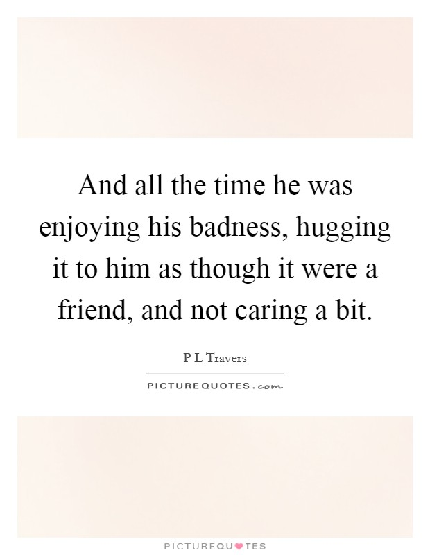 And all the time he was enjoying his badness, hugging it to him as though it were a friend, and not caring a bit Picture Quote #1