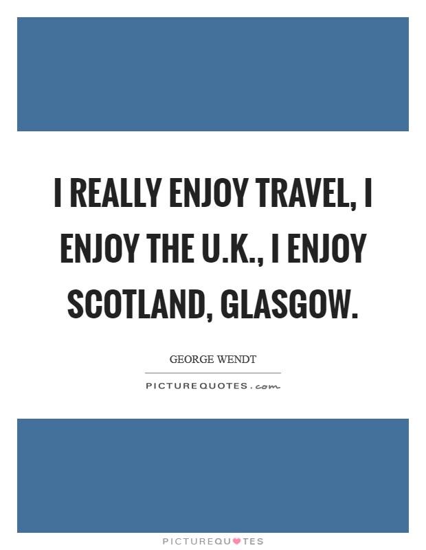 I really enjoy travel, I enjoy the U.K., I enjoy Scotland ...