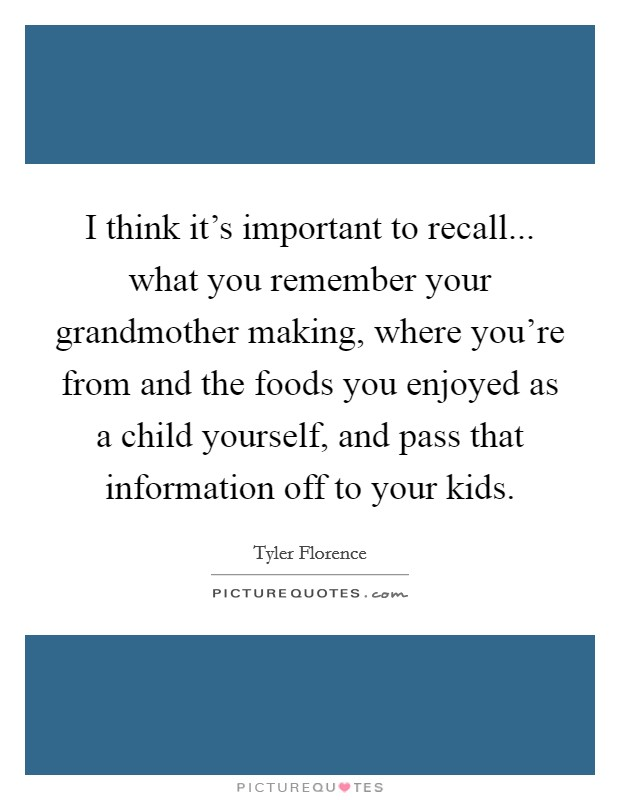 I think it's important to recall... what you remember your grandmother making, where you're from and the foods you enjoyed as a child yourself, and pass that information off to your kids Picture Quote #1